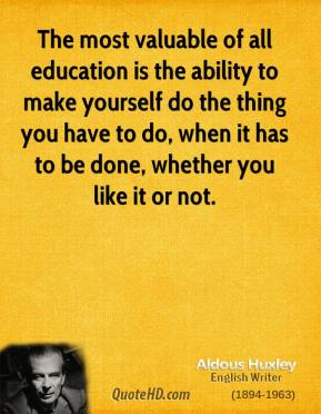 Aldous Huxley - The most valuable of all education is the ability to make yourself do the thing you have to do, when it has to be done, whether you like it or not.