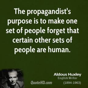 Aldous Huxley - The propagandist's purpose is to make one set of people forget that certain other sets of people are human.