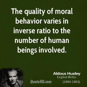 Aldous Huxley - The quality of moral behavior varies in inverse ratio to the number of human beings involved.