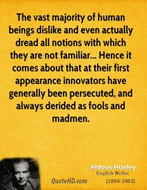 Aldous Huxley - The vast majority of human beings dislike and even actually dread all notions with which they are not familiar... Hence it comes about that at their first appearance innovators have generally been persecuted, and always derided as fools and madmen.