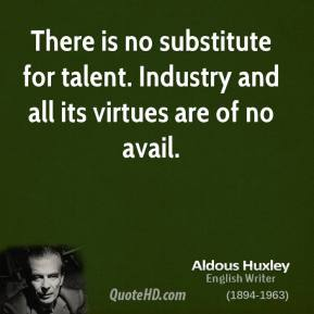 Aldous Huxley - There is no substitute for talent. Industry and all its virtues are of no avail.