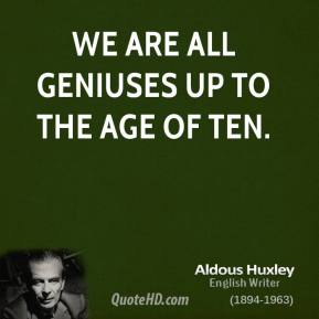 Aldous Huxley - We are all geniuses up to the age of ten.