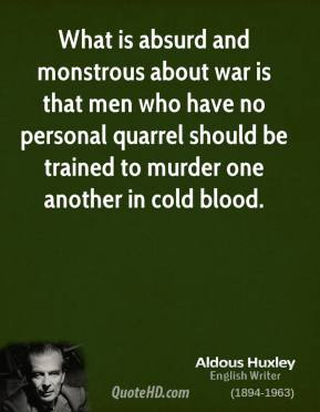 Aldous Huxley - What is absurd and monstrous about war is that men who have no personal quarrel should be trained to murder one another in cold blood.