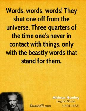 Aldous Huxley - Words, words, words! They shut one off from the universe. Three quarters of the time one's never in contact with things, only with the beastly words that stand for them.