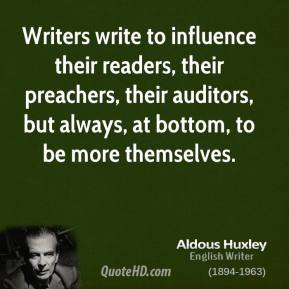 Aldous Huxley - Writers write to influence their readers, their preachers, their auditors, but always, at bottom, to be more themselves.