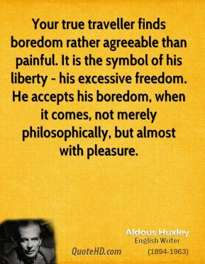 Aldous Huxley - Your true traveller finds boredom rather agreeable than painful. It is the symbol of his liberty - his excessive freedom. He accepts his boredom, when it comes, not merely philosophically, but almost with pleasure.
