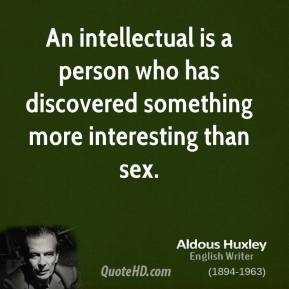 Aldous Huxley - An intellectual is a person who has discovered something more interesting than sex.