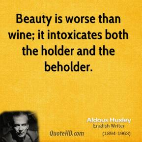 Aldous Huxley - Beauty is worse than wine; it intoxicates both the holder and the beholder.