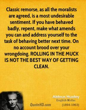 Aldous Huxley - Classic remorse, as all the moralists are agreed, is a most undesirable sentiment. If you have behaved badly, repent, make what amends you can and address yourself to the task of behaving better next time. On no account brood over your wrongdoing. ROLLING IN THE MUCK IS NOT THE BEST WAY OF GETTING CLEAN.