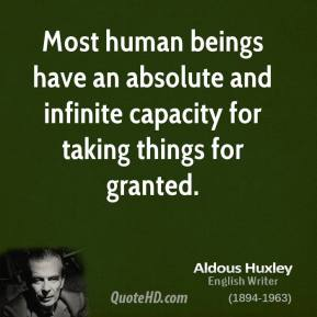 Aldous Huxley - Most human beings have an absolute and infinite capacity for taking things for granted.