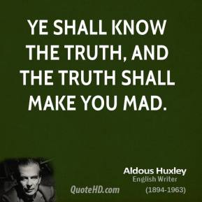Aldous Huxley - Ye shall know the truth, and the truth shall make you mad.