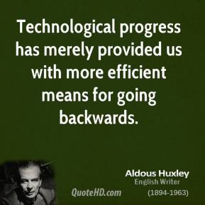 Aldous Huxley - Technological progress has merely provided us with more efficient means for going backwards.