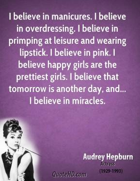 Audrey Hepburn - I believe in manicures. I believe in overdressing. I believe in primping at leisure and wearing lipstick. I believe in pink. I believe happy girls are the prettiest girls. I believe that tomorrow is another day, and... I believe in miracles.
