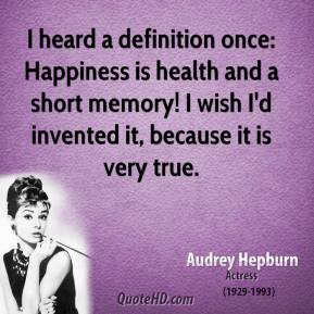 I heard a definition once: Happiness is health and a short memory! I wish I'd invented it, because it is very true.