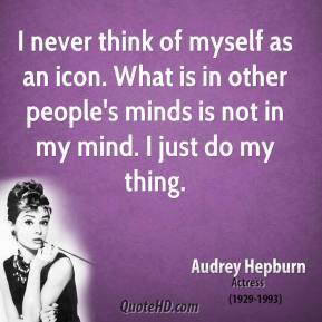Audrey Hepburn - I never think of myself as an icon. What is in other people's minds is not in my mind. I just do my thing.