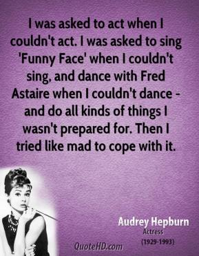 I was asked to act when I couldn't act. I was asked to sing 'Funny Face' when I couldn't sing, and dance with Fred Astaire when I couldn't dance - and do all kinds of things I wasn't prepared for. Then I tried like mad to cope with it.