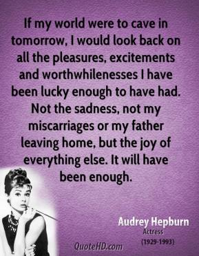 If my world were to cave in tomorrow, I would look back on all the pleasures, excitements and worthwhilenesses I have been lucky enough to have had. Not the sadness, not my miscarriages or my father leaving home, but the joy of everything else. It will have been enough.
