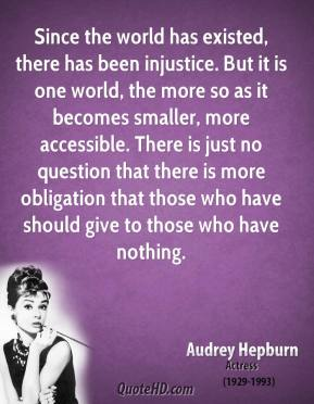 Audrey Hepburn - Since the world has existed, there has been injustice. But it is one world, the more so as it becomes smaller, more accessible. There is just no question that there is more obligation that those who have should give to those who have nothing.