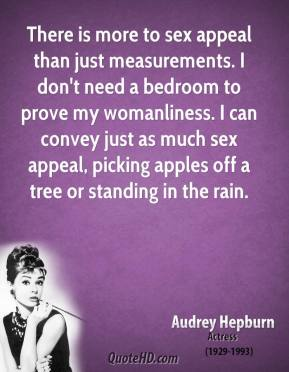Audrey Hepburn - There is more to sex appeal than just measurements. I don't need a bedroom to prove my womanliness. I can convey just as much sex appeal, picking apples off a tree or standing in the rain.