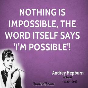 Audrey Hepburn - Nothing is impossible, the word itself says 'I'm possible'!