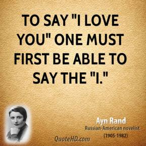 """Ayn Rand - To say """"I love you"""" one must first be able to say the """"I."""""""