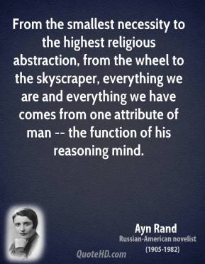 Ayn Rand - From the smallest necessity to the highest religious abstraction, from the wheel to the skyscraper, everything we are and everything we have comes from one attribute of man -- the function of his reasoning mind.