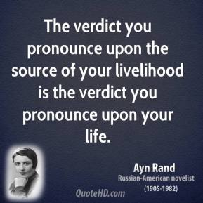 Ayn Rand - The verdict you pronounce upon the source of your livelihood is the verdict you pronounce upon your life.