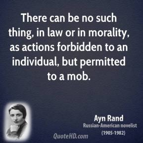 Ayn Rand - There can be no such thing, in law or in morality, as actions forbidden to an individual, but permitted to a mob.
