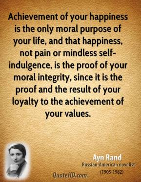 Ayn Rand - Achievement of your happiness is the only moral purpose of your life, and that happiness, not pain or mindless self-indulgence, is the proof of your moral integrity, since it is the proof and the result of your loyalty to the achievement of your values.