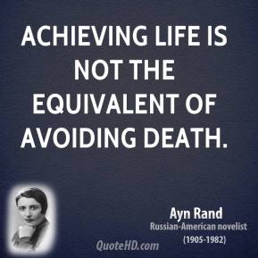 Ayn Rand - Achieving life is not the equivalent of avoiding death.