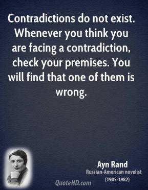 Ayn Rand - Contradictions do not exist. Whenever you think you are facing a contradiction, check your premises. You will find that one of them is wrong.