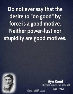 "Ayn Rand - Do not ever say that the desire to ""do good"" by force is a good motive. Neither power-lust nor stupidity are good motives."