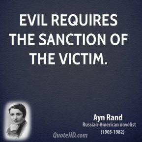Ayn Rand - Evil requires the sanction of the victim.