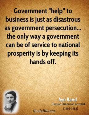 "Ayn Rand - Government ""help"" to business is just as disastrous as government persecution... the only way a government can be of service to national prosperity is by keeping its hands off."