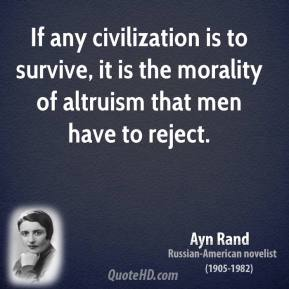 Ayn Rand - If any civilization is to survive, it is the morality of altruism that men have to reject.