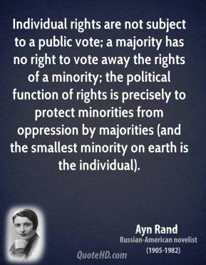 Ayn Rand - Individual rights are not subject to a public vote; a majority has no right to vote away the rights of a minority; the political function of rights is precisely to protect minorities from oppression by majorities (and the smallest minority on earth is the individual).