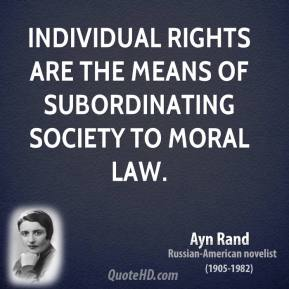 Individual rights are the means of subordinating society to moral law.