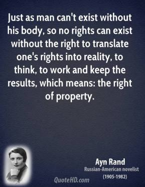 Ayn Rand - Just as man can't exist without his body, so no rights can exist without the right to translate one's rights into reality, to think, to work and keep the results, which means: the right of property.