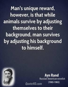 Ayn Rand - Man's unique reward, however, is that while animals survive by adjusting themselves to their background, man survives by adjusting his background to himself.