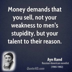 Money demands that you sell, not your weakness to men's stupidity, but your talent to their reason.