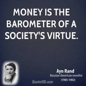 Ayn Rand - Money is the barometer of a society's virtue.
