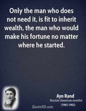 Only the man who does not need it, is fit to inherit wealth, the man who would make his fortune no matter where he started.