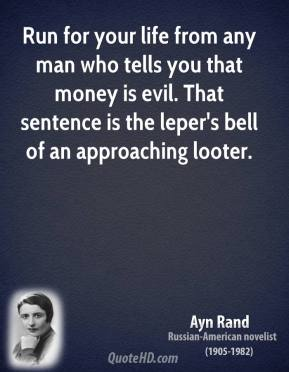 Run for your life from any man who tells you that money is evil. That sentence is the leper's bell of an approaching looter.