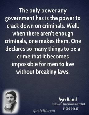 Ayn Rand - The only power any government has is the power to crack down on criminals. Well, when there aren't enough criminals, one makes them. One declares so many things to be a crime that it becomes impossible for men to live without breaking laws.
