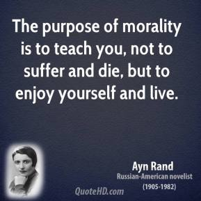 The purpose of morality is to teach you, not to suffer and die, but to enjoy yourself and live.
