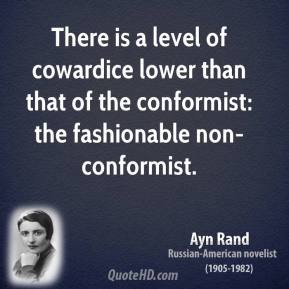 Ayn Rand - There is a level of cowardice lower than that of the conformist: the fashionable non-conformist.