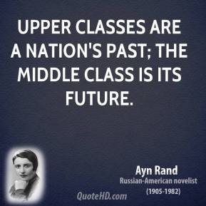 Upper classes are a nation's past; the middle class is its future.
