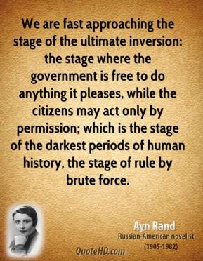 We are fast approaching the stage of the ultimate inversion: the stage where the government is free to do anything it pleases, while the citizens may act only by permission; which is the stage of the darkest periods of human history, the stage of rule by brute force.