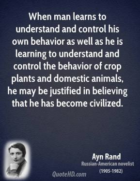 Ayn Rand - When man learns to understand and control his own behavior as well as he is learning to understand and control the behavior of crop plants and domestic animals, he may be justified in believing that he has become civilized.