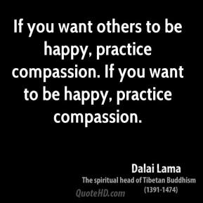 Dalai Lama - If you want others to be happy, practice compassion. If you want to be happy, practice compassion.